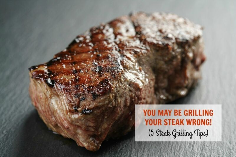 you may be grilling your steak wrong 5 tips